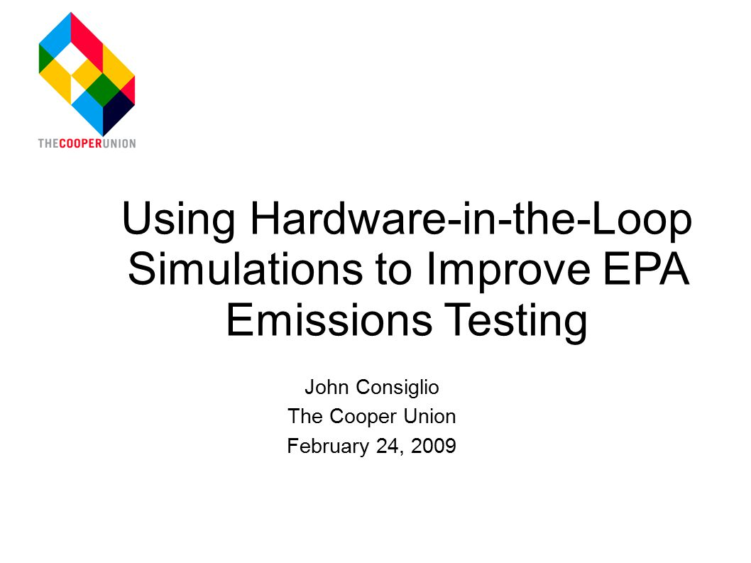 John Consiglio The Cooper Union February 24, 2009 Using Hardware-in-the-Loop Simulations to Improve EPA Emissions Testing