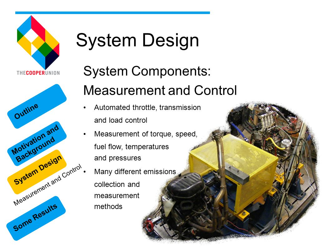 Some Results Motivation and Background System Design Outline System Design System Components: Measurement and Control Automated throttle, transmission and load control Measurement of torque, speed, fuel flow, temperatures and pressures Many different emissions collection and measurement methods Measurement and Control