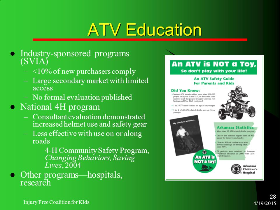 4/19/2015 Injury Free Coalition for Kids 28 ATV Education Industry-sponsored programs (SVIA) –<10% of new purchasers comply –Large secondary market wi