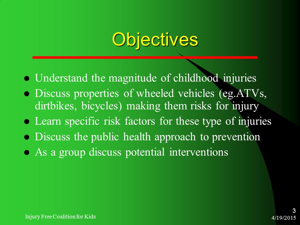 4/19/2015 Injury Free Coalition for Kids 3 Objectives Understand the magnitude of childhood injuries Discuss properties of wheeled vehicles (eg.ATVs,
