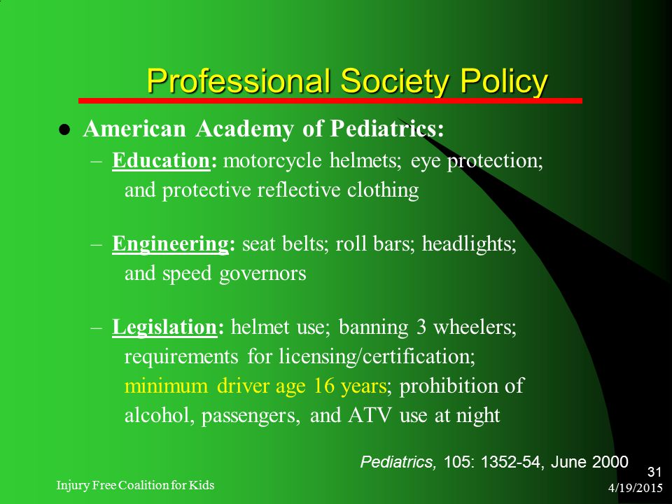 4/19/2015 Injury Free Coalition for Kids 31 Professional Society Policy American Academy of Pediatrics: –Education: motorcycle helmets; eye protection