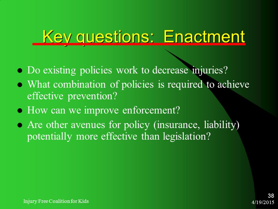 4/19/2015 Injury Free Coalition for Kids 38 Key questions: Enactment Do existing policies work to decrease injuries? What combination of policies is r