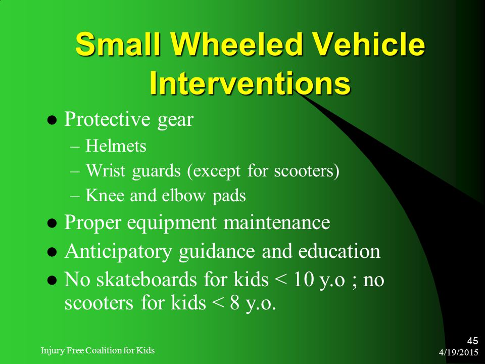 4/19/2015 Injury Free Coalition for Kids 45 Small Wheeled Vehicle Interventions Protective gear –Helmets –Wrist guards (except for scooters) –Knee and