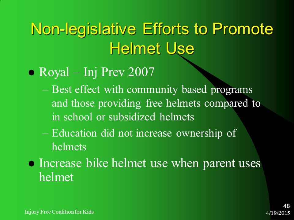 4/19/2015 Injury Free Coalition for Kids 48 Non-legislative Efforts to Promote Helmet Use Royal – Inj Prev 2007 –Best effect with community based prog