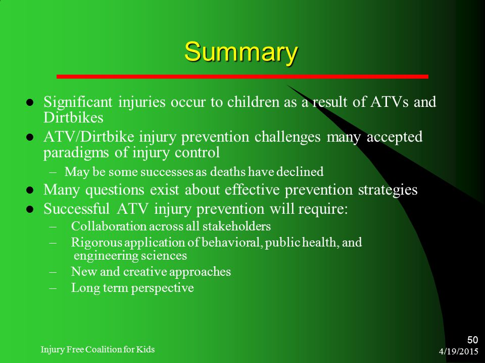 4/19/2015 Injury Free Coalition for Kids 50 Summary Significant injuries occur to children as a result of ATVs and Dirtbikes ATV/Dirtbike injury preve