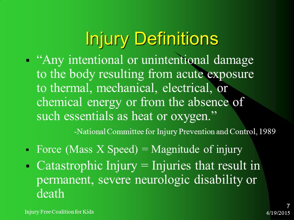 "4/19/2015 Injury Free Coalition for Kids 7 Injury Definitions  ""Any intentional or unintentional damage to the body resulting from acute exposure to"