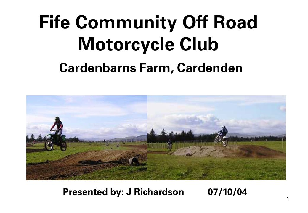 1 Fife Community Off Road Motorcycle Club Cardenbarns Farm, Cardenden Presented by: J Richardson 07/10/04