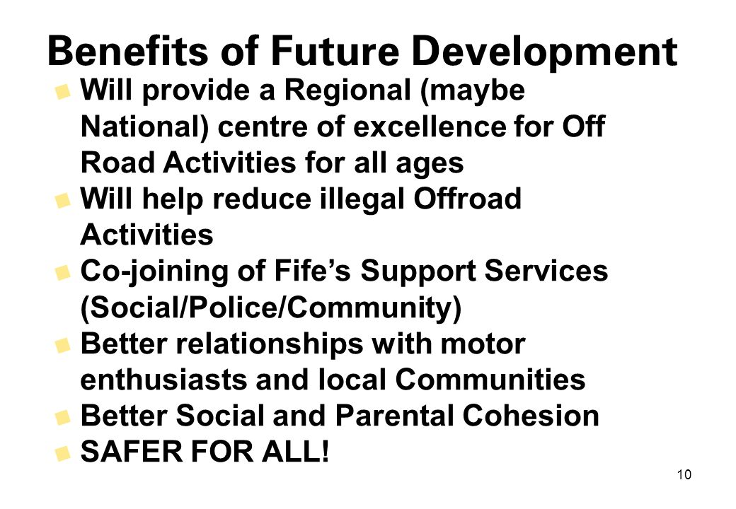 10 Benefits of Future Development 9 Will provide a Regional (maybe National) centre of excellence for Off Road Activities for all ages 9 Will help reduce illegal Offroad Activities 9 Co-joining of Fife's Support Services (Social/Police/Community) 9 Better relationships with motor enthusiasts and local Communities 9 Better Social and Parental Cohesion 9 SAFER FOR ALL!