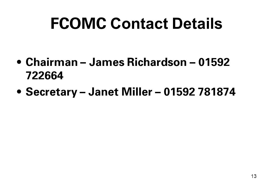 13 FCOMC Contact Details Chairman – James Richardson – 01592 722664 Secretary – Janet Miller – 01592 781874