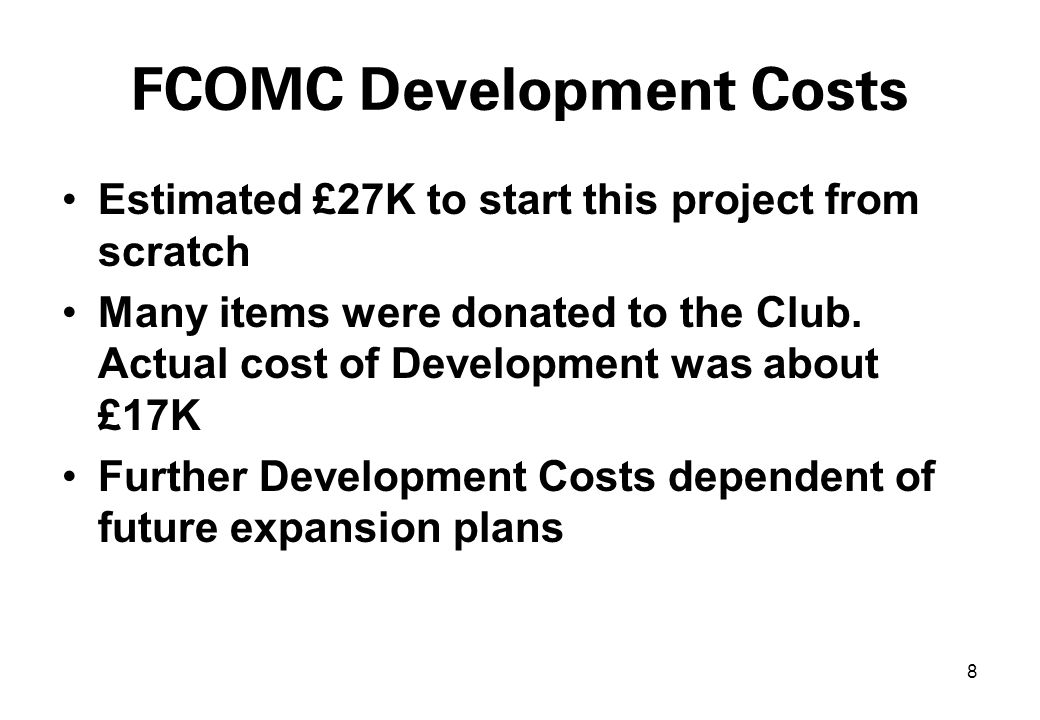 9 FCOMC Income and Expenditure Annual Income from membership and gatefees close to £20k (2004) Annual Expected Expenditure (2005) - £15k FCOMC Possible Investment Further Expansion for third Track?.