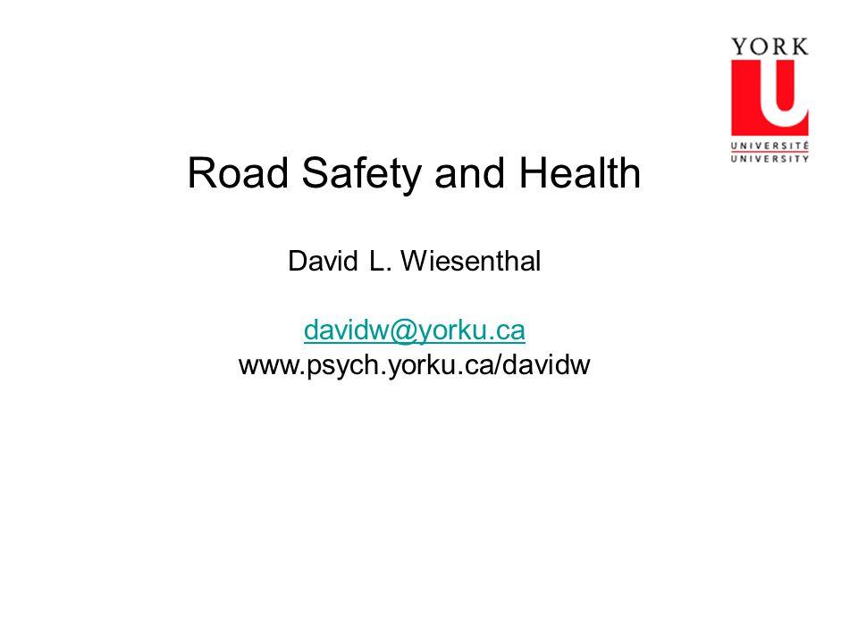 Road Safety and Health David L. Wiesenthal davidw@yorku.ca www.psych.yorku.ca/davidw