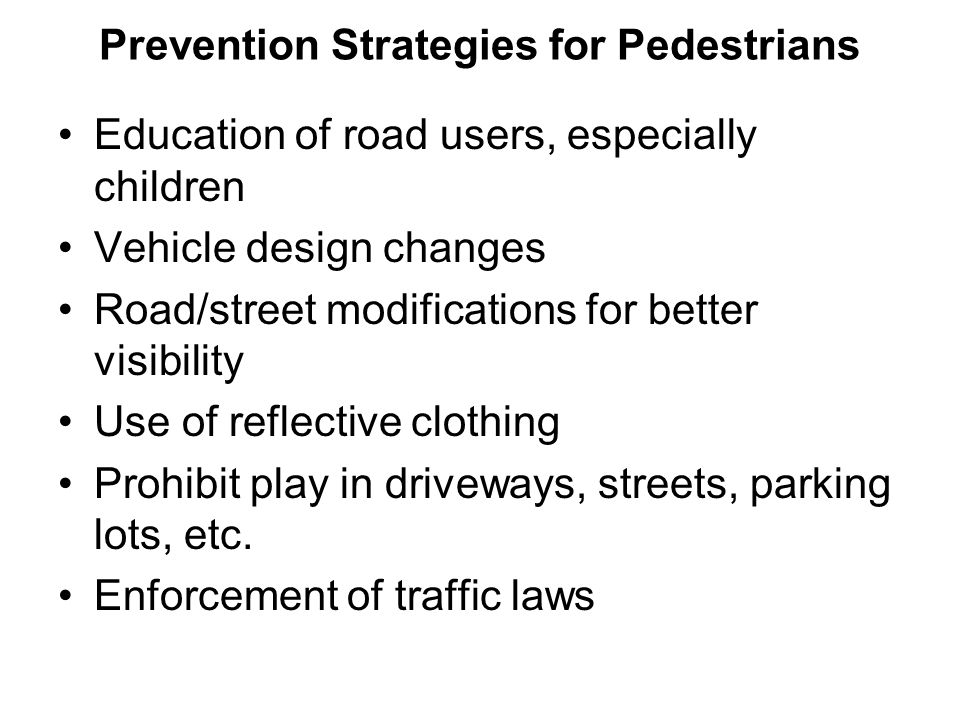 Prevention Strategies for Pedestrians Education of road users, especially children Vehicle design changes Road/street modifications for better visibil