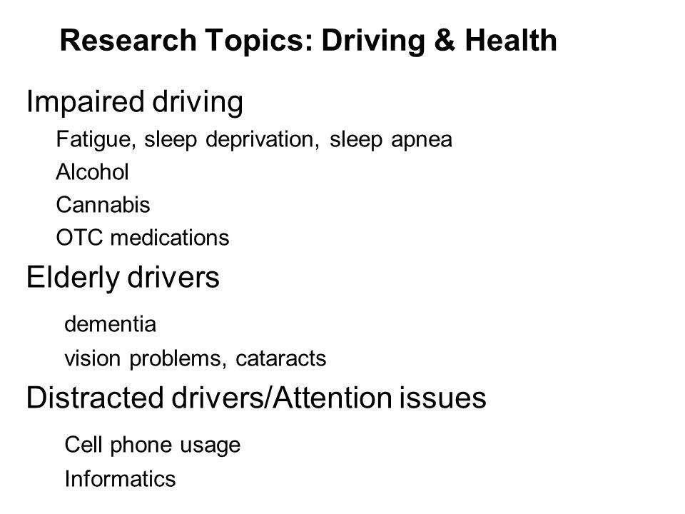 Research Topics: Driving & Health Impaired driving Fatigue, sleep deprivation, sleep apnea Alcohol Cannabis OTC medications Elderly drivers dementia v