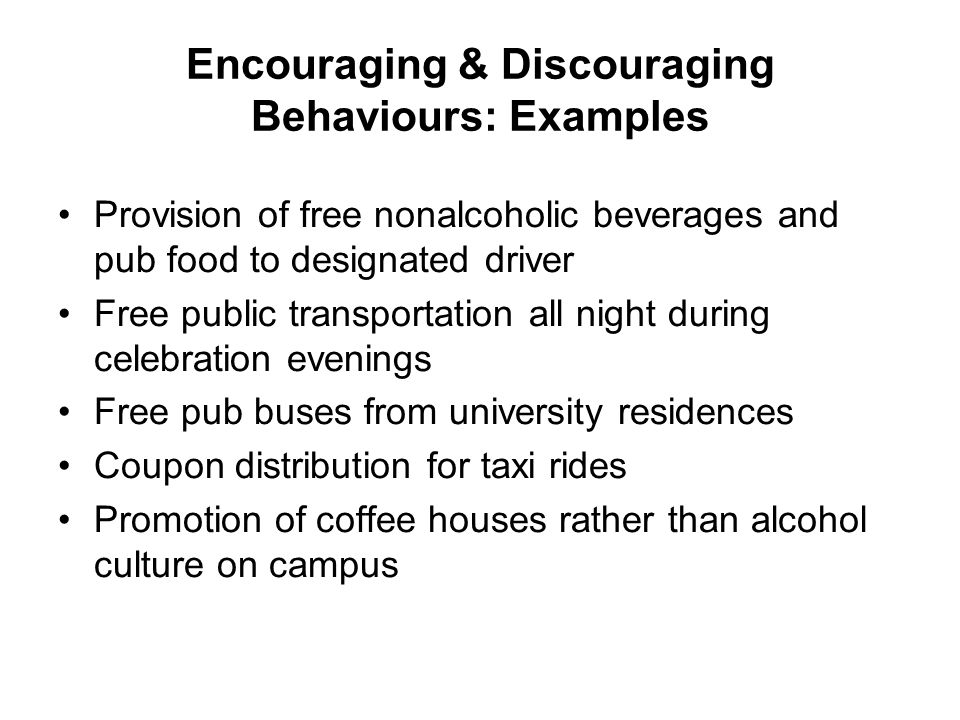 Encouraging & Discouraging Behaviours: Examples Provision of free nonalcoholic beverages and pub food to designated driver Free public transportation
