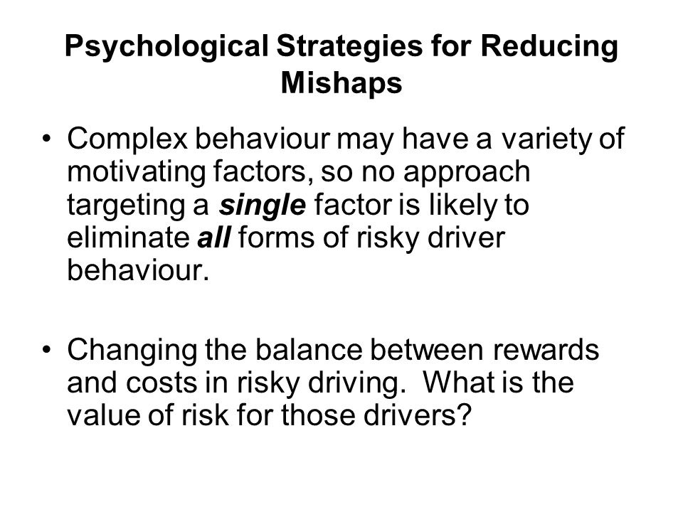 Psychological Strategies for Reducing Mishaps Complex behaviour may have a variety of motivating factors, so no approach targeting a single factor is