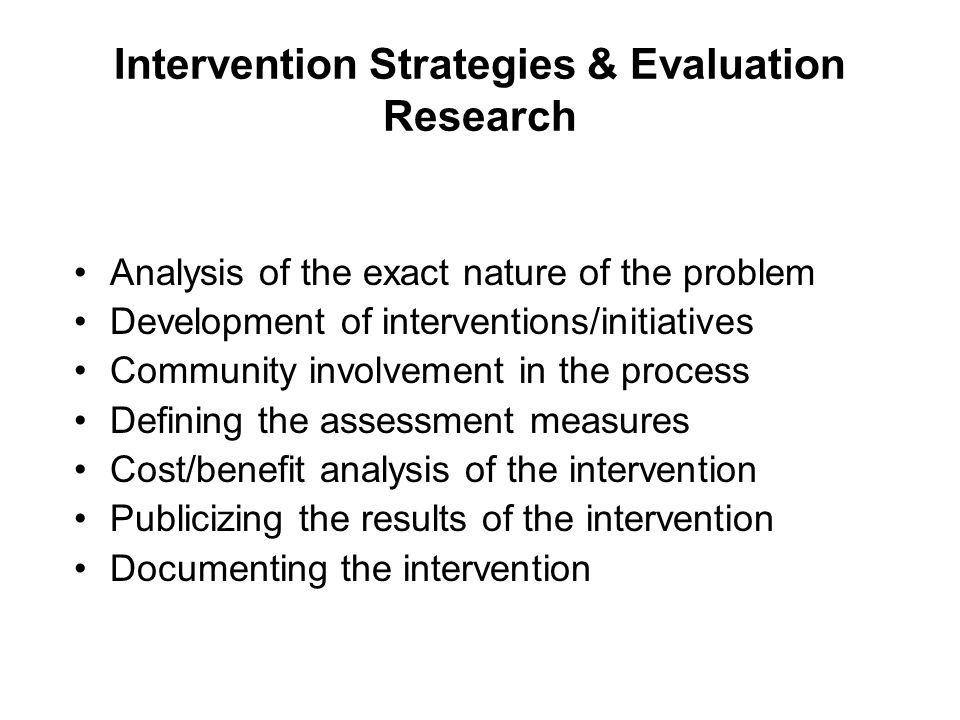 Intervention Strategies & Evaluation Research Analysis of the exact nature of the problem Development of interventions/initiatives Community involveme