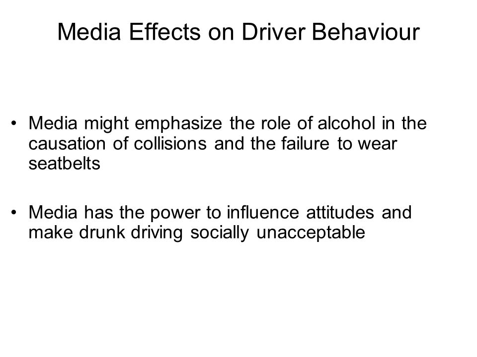 Media Effects on Driver Behaviour Media might emphasize the role of alcohol in the causation of collisions and the failure to wear seatbelts Media has
