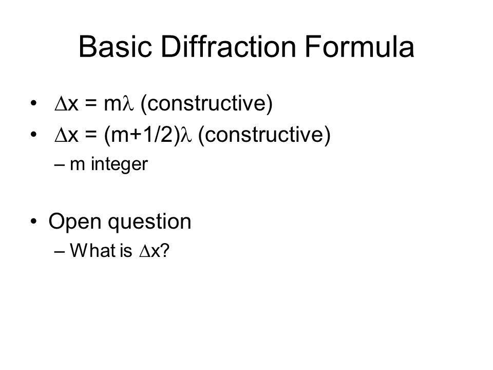 Basic Diffraction Formula  x = m (constructive)  x = (m+1/2) (constructive) –m integer Open question –What is  x