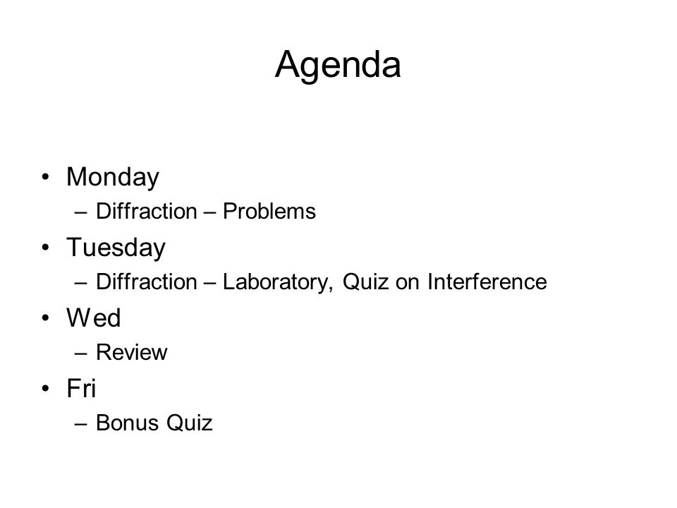 Agenda Monday –Diffraction – Problems Tuesday –Diffraction – Laboratory, Quiz on Interference Wed –Review Fri –Bonus Quiz