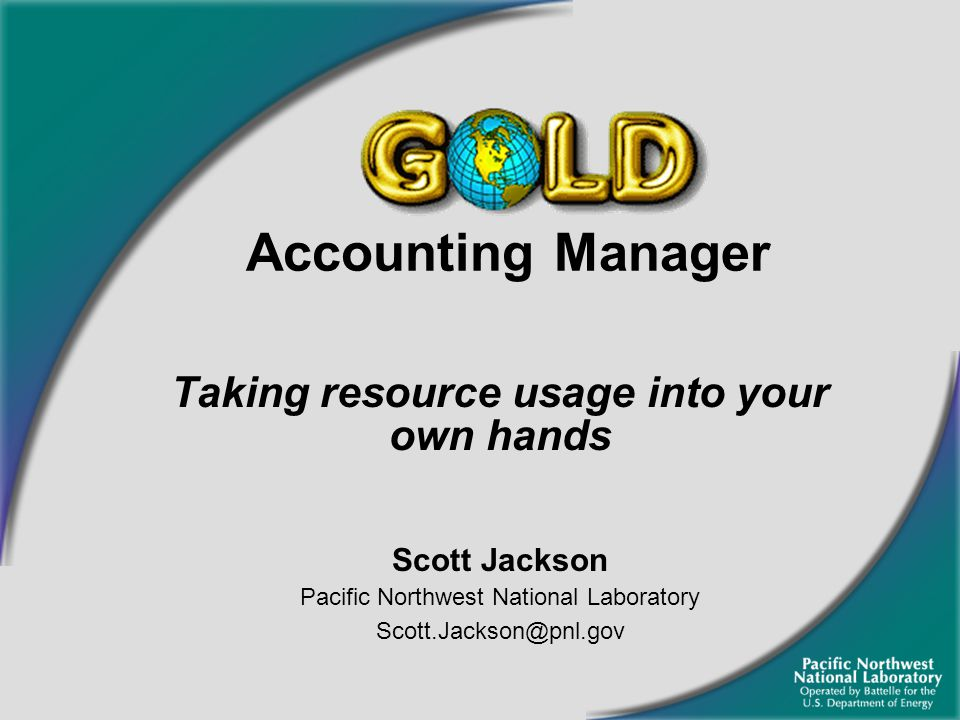 Accounting Manager Taking resource usage into your own hands Scott Jackson Pacific Northwest National Laboratory Scott.Jackson@pnl.gov