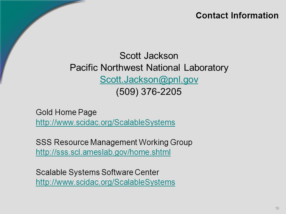 18 Contact Information Scott Jackson Pacific Northwest National Laboratory Scott.Jackson@pnl.gov (509) 376-2205 Gold Home Page http://www.scidac.org/ScalableSystems SSS Resource Management Working Group http://sss.scl.ameslab.gov/home.shtml Scalable Systems Software Center http://www.scidac.org/ScalableSystems