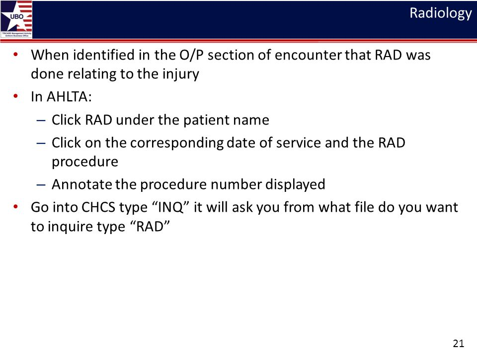 Radiology When identified in the O/P section of encounter that RAD was done relating to the injury In AHLTA: – Click RAD under the patient name – Click on the corresponding date of service and the RAD procedure – Annotate the procedure number displayed Go into CHCS type INQ it will ask you from what file do you want to inquire type RAD 21