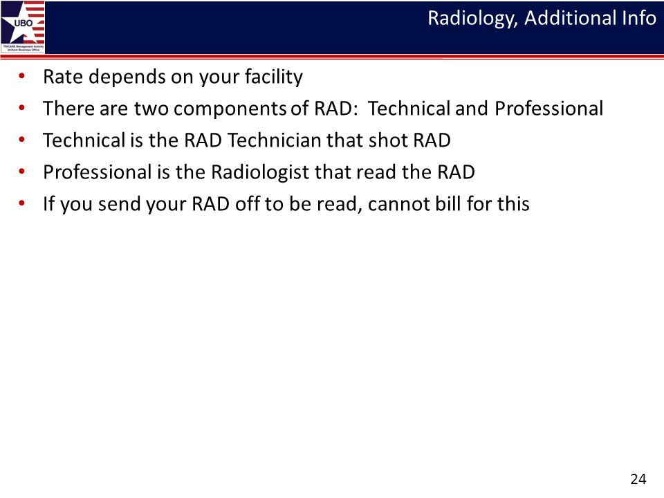 Radiology, Additional Info Rate depends on your facility There are two components of RAD: Technical and Professional Technical is the RAD Technician that shot RAD Professional is the Radiologist that read the RAD If you send your RAD off to be read, cannot bill for this 24
