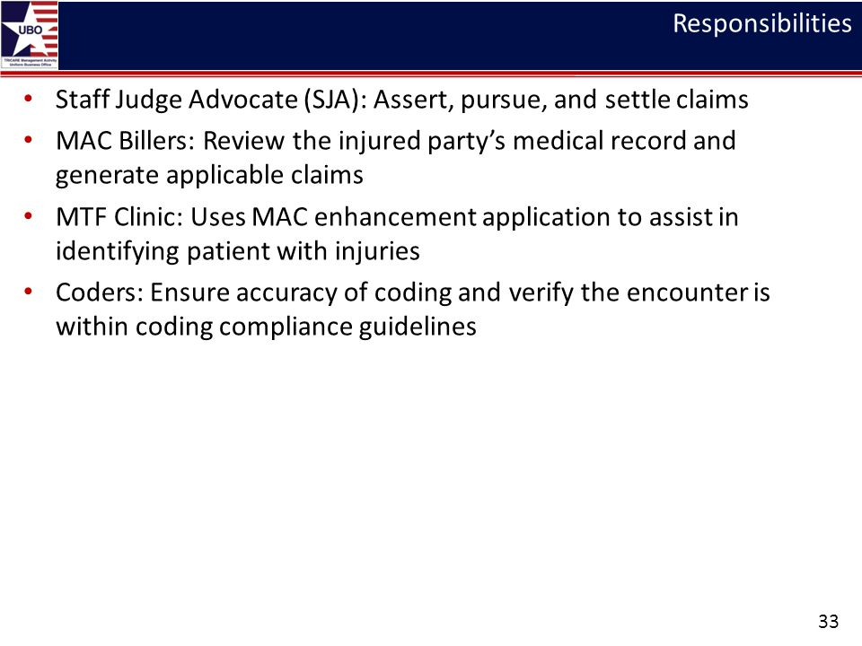 Responsibilities Staff Judge Advocate (SJA): Assert, pursue, and settle claims MAC Billers: Review the injured party's medical record and generate applicable claims MTF Clinic: Uses MAC enhancement application to assist in identifying patient with injuries Coders: Ensure accuracy of coding and verify the encounter is within coding compliance guidelines 33