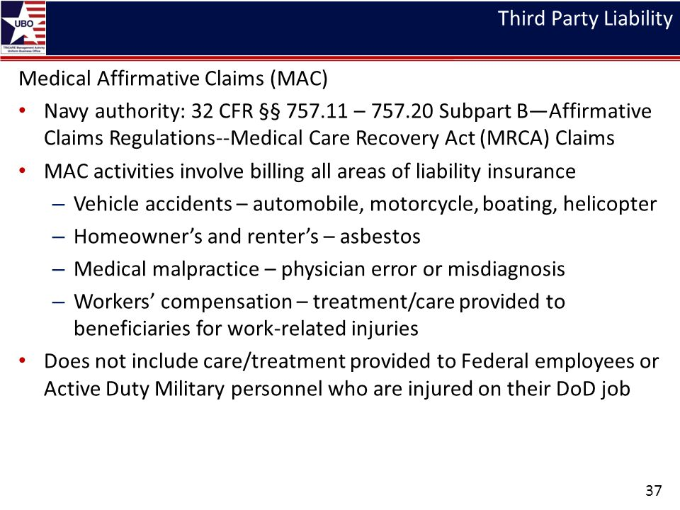 Third Party Liability Medical Affirmative Claims (MAC) Navy authority: 32 CFR §§ 757.11 – 757.20 Subpart B—Affirmative Claims Regulations--Medical Care Recovery Act (MRCA) Claims MAC activities involve billing all areas of liability insurance – Vehicle accidents – automobile, motorcycle, boating, helicopter – Homeowner's and renter's – asbestos – Medical malpractice – physician error or misdiagnosis – Workers' compensation – treatment/care provided to beneficiaries for work-related injuries Does not include care/treatment provided to Federal employees or Active Duty Military personnel who are injured on their DoD job 37
