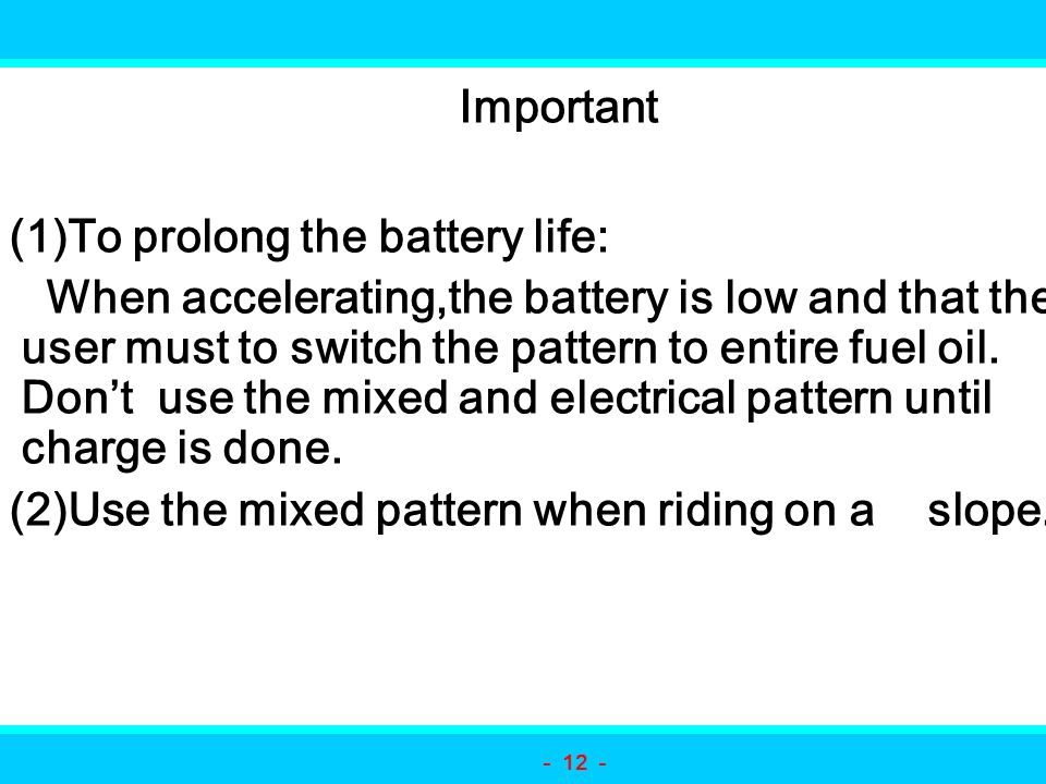 Important (1)To prolong the battery life: When accelerating,the battery is low and that the user must to switch the pattern to entire fuel oil. Don't