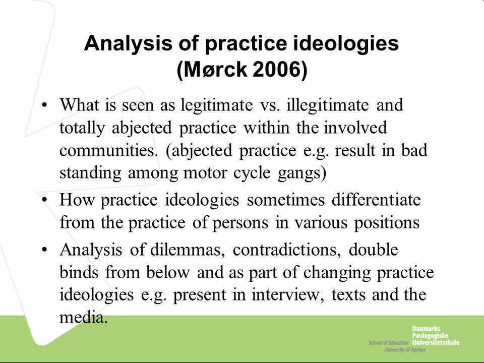 Analysis of practice ideologies (Mørck 2006) What is seen as legitimate vs.