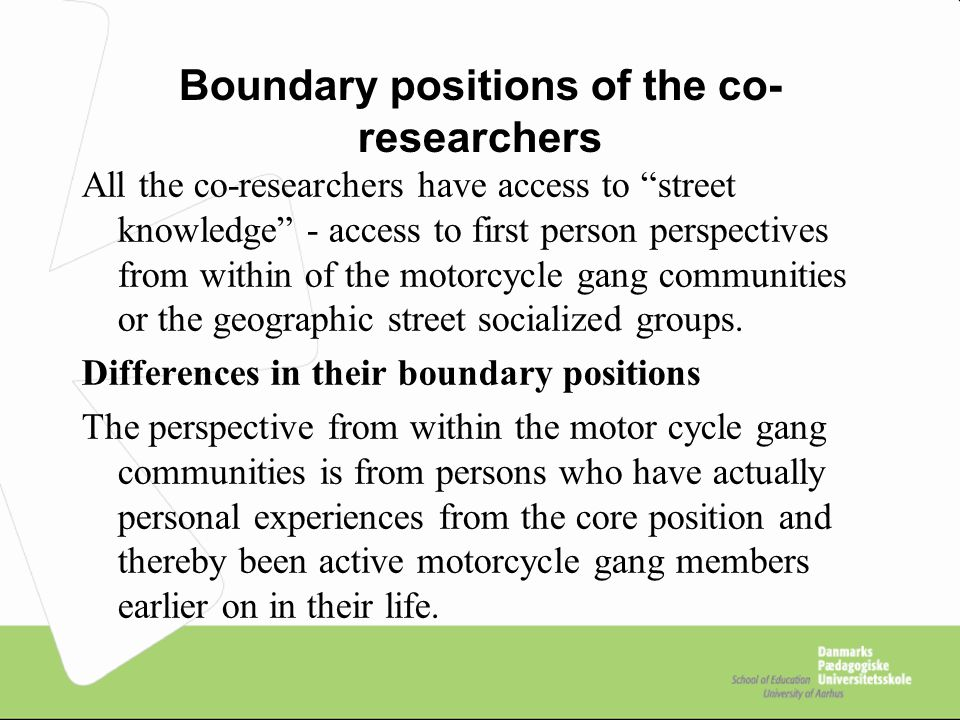 Boundary positions of the co- researchers All the co-researchers have access to street knowledge - access to first person perspectives from within of the motorcycle gang communities or the geographic street socialized groups.
