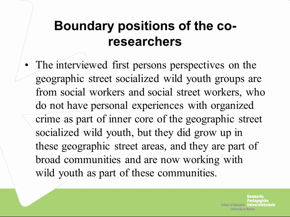 Boundary positions of the co- researchers The interviewed first persons perspectives on the geographic street socialized wild youth groups are from social workers and social street workers, who do not have personal experiences with organized crime as part of inner core of the geographic street socialized wild youth, but they did grow up in these geographic street areas, and they are part of broad communities and are now working with wild youth as part of these communities.