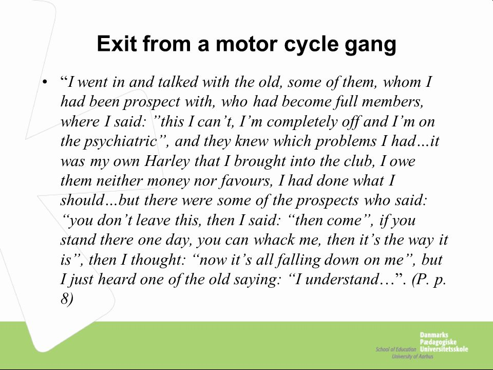 Exit from a motor cycle gang I went in and talked with the old, some of them, whom I had been prospect with, who had become full members, where I said: this I can't, I'm completely off and I'm on the psychiatric , and they knew which problems I had…it was my own Harley that I brought into the club, I owe them neither money nor favours, I had done what I should…but there were some of the prospects who said: you don't leave this, then I said: then come , if you stand there one day, you can whack me, then it's the way it is , then I thought: now it's all falling down on me , but I just heard one of the old saying: I understand… .