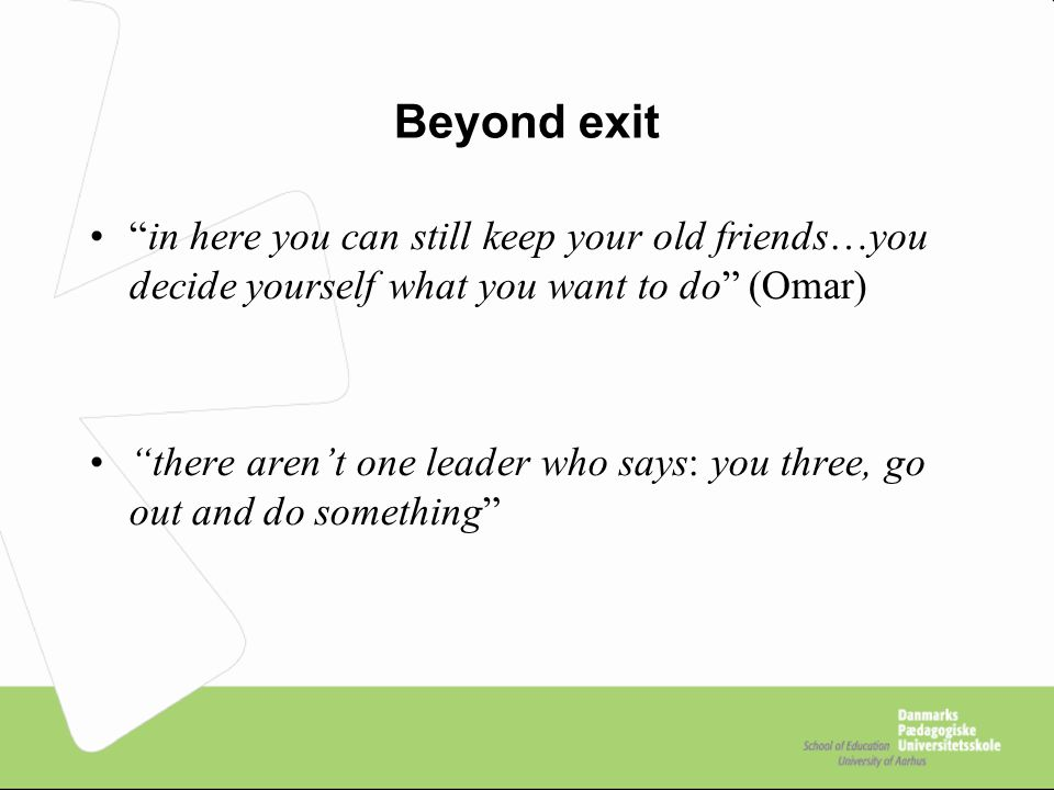 Beyond exit in here you can still keep your old friends…you decide yourself what you want to do (Omar) there aren't one leader who says: you three, go out and do something
