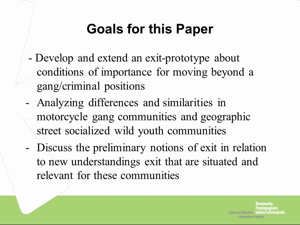 Goals for this Paper - Develop and extend an exit-prototype about conditions of importance for moving beyond a gang/criminal positions -Analyzing differences and similarities in motorcycle gang communities and geographic street socialized wild youth communities -Discuss the preliminary notions of exit in relation to new understandings exit that are situated and relevant for these communities