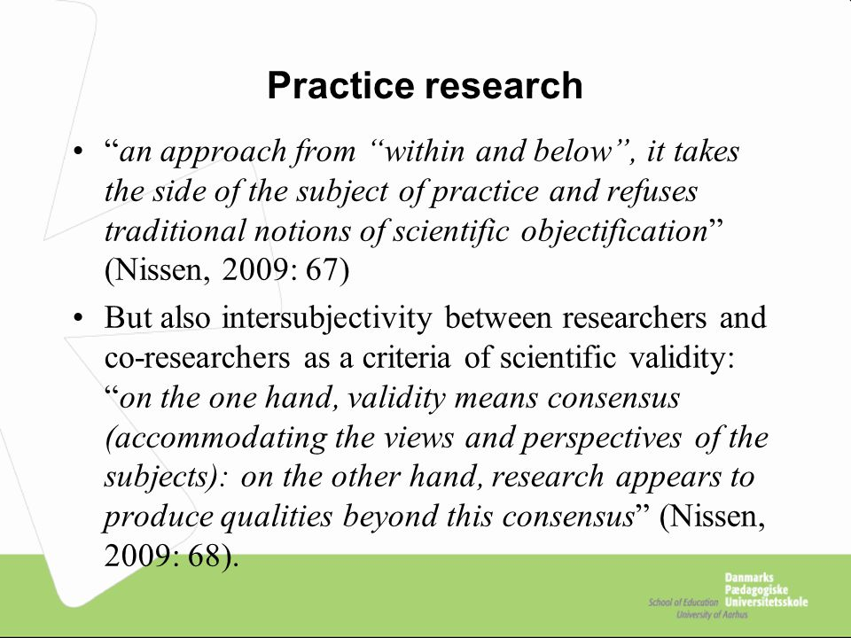 """Practice research """"an approach from """"within and below"""", it takes the side of the subject of practice and refuses traditional notions of scientific obj"""