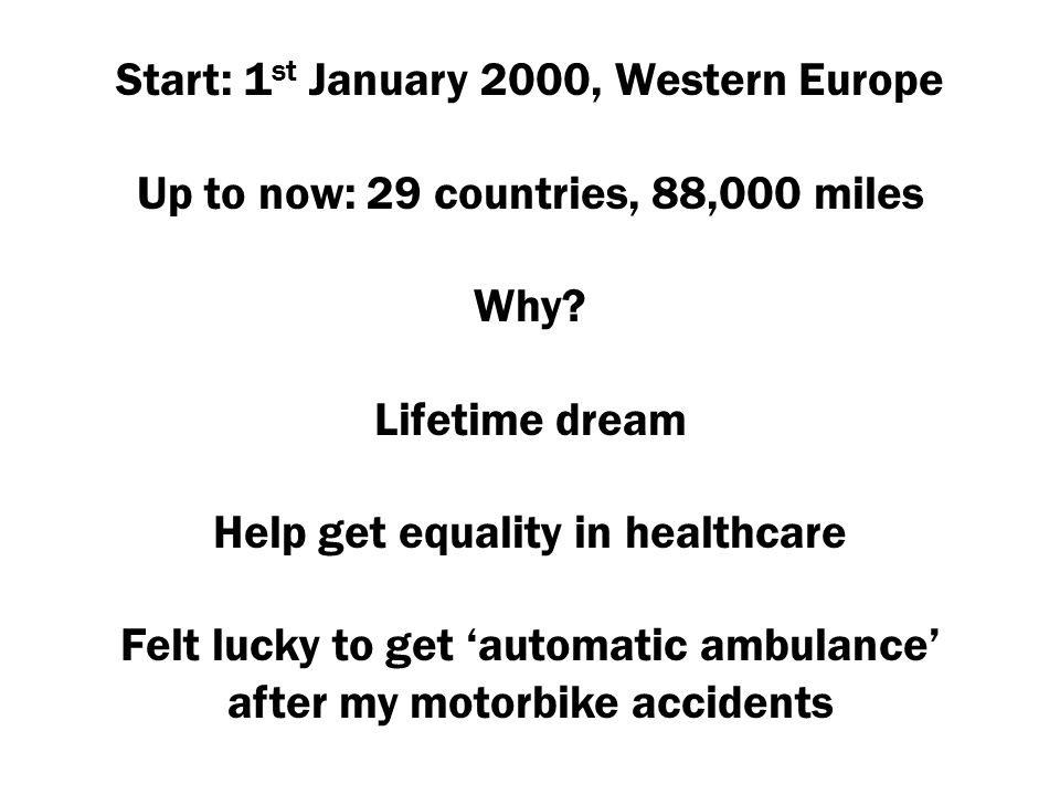 Start: 1 st January 2000, Western Europe Up to now: 29 countries, 88,000 miles Why? Lifetime dream Help get equality in healthcare Felt lucky to get '