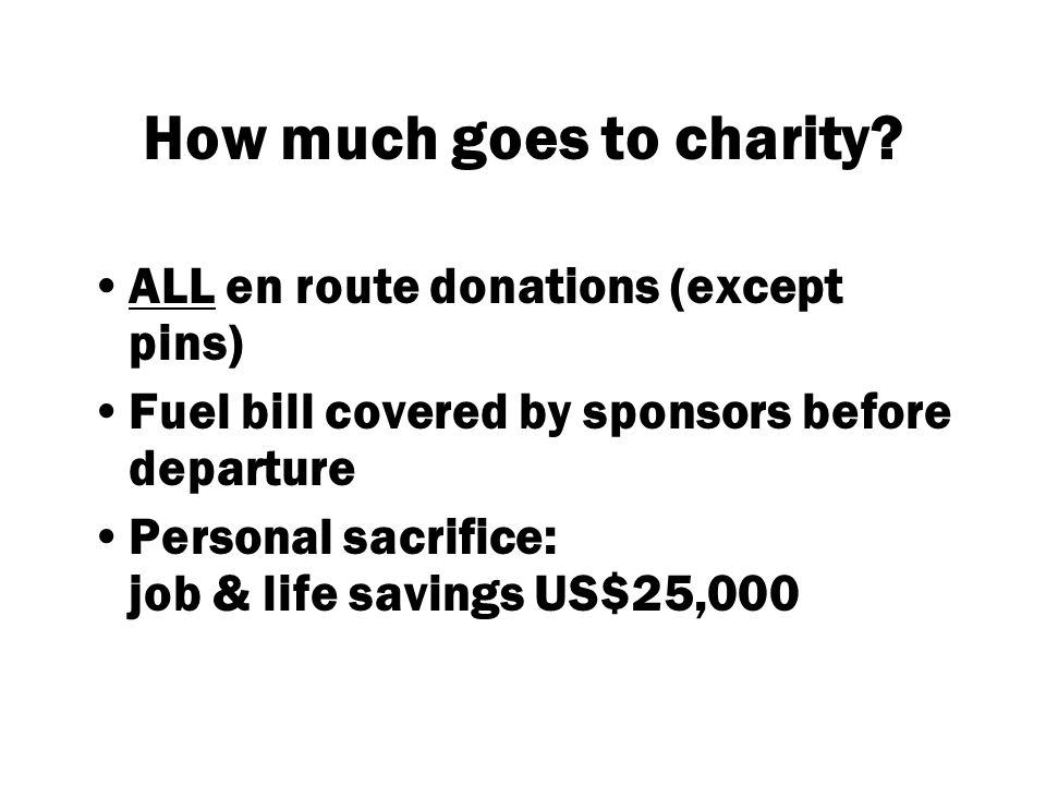 How much goes to charity? ALL en route donations (except pins) Fuel bill covered by sponsors before departure Personal sacrifice: job & life savings U