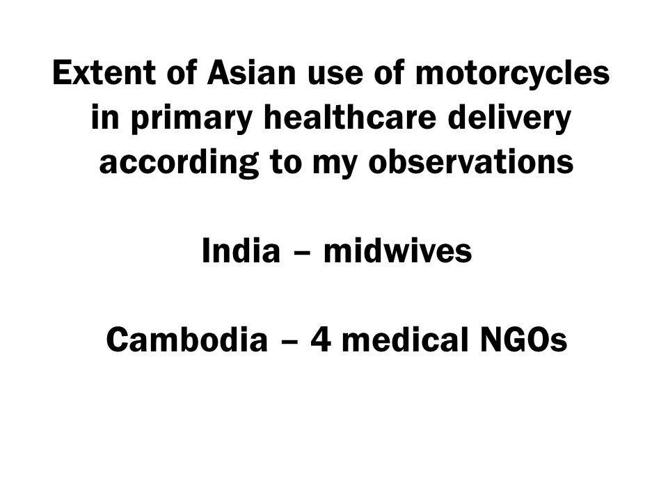 Extent of Asian use of motorcycles in primary healthcare delivery according to my observations India – midwives Cambodia – 4 medical NGOs