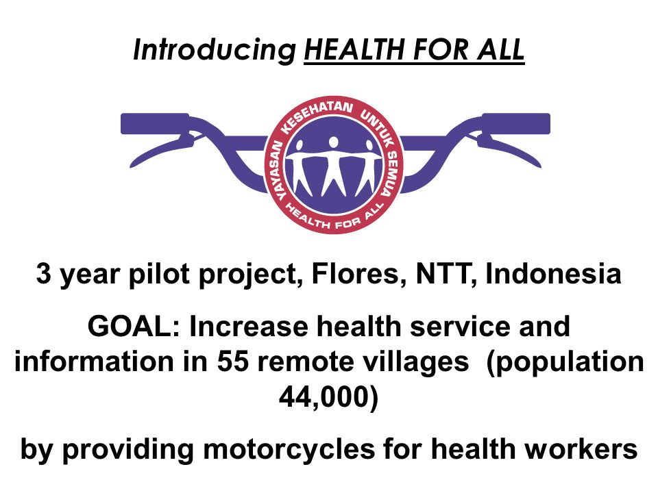 Introducing HEALTH FOR ALL 3 year pilot project, Flores, NTT, Indonesia GOAL: Increase health service and information in 55 remote villages (populatio