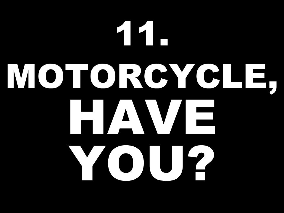 11. MOTORCYCLE, HAVE YOU?