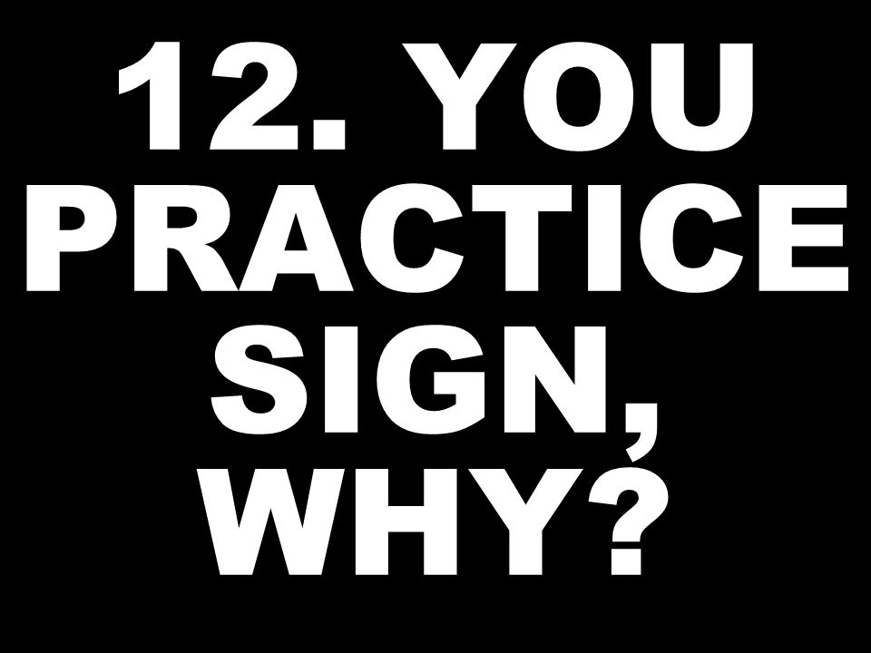 12. YOU PRACTICE SIGN, WHY?