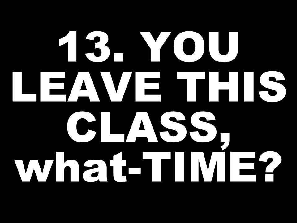 13. YOU LEAVE THIS CLASS, what-TIME?