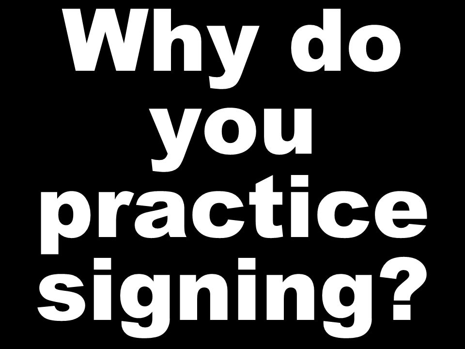 Why do you practice signing?