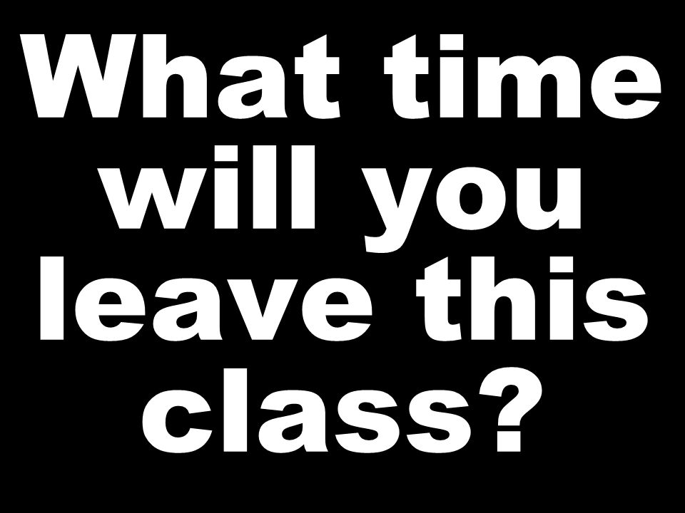 What time will you leave this class