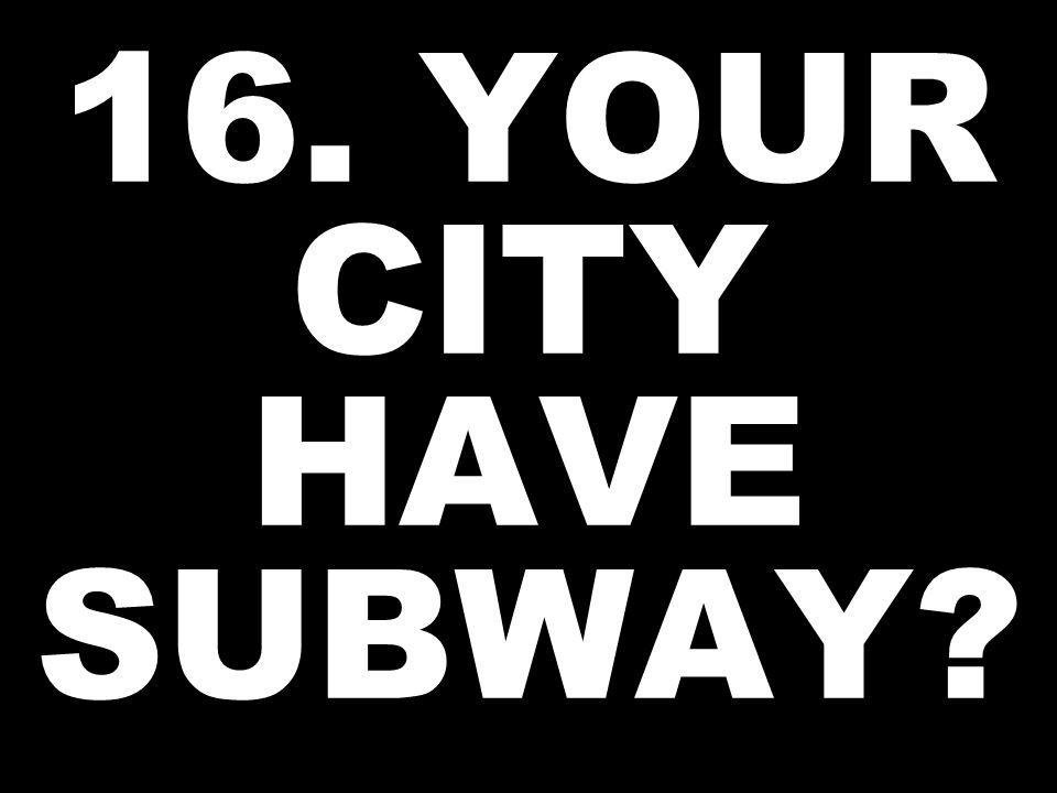 16. YOUR CITY HAVE SUBWAY