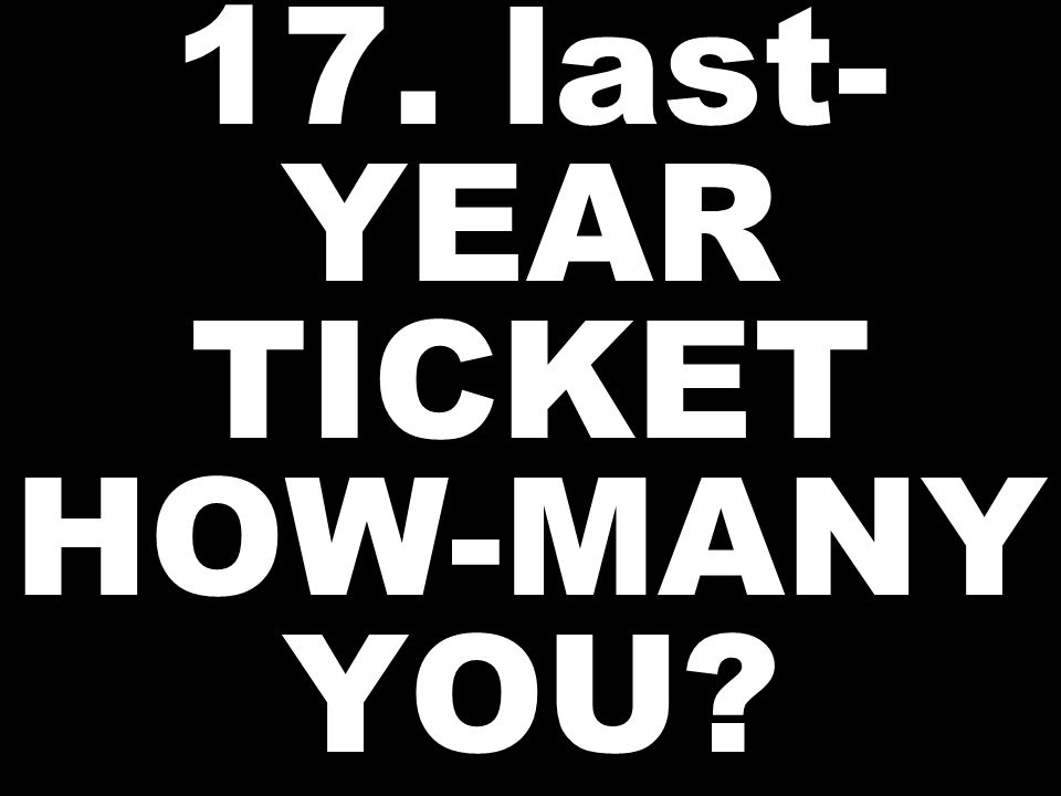 17. last- YEAR TICKET HOW-MANY YOU?