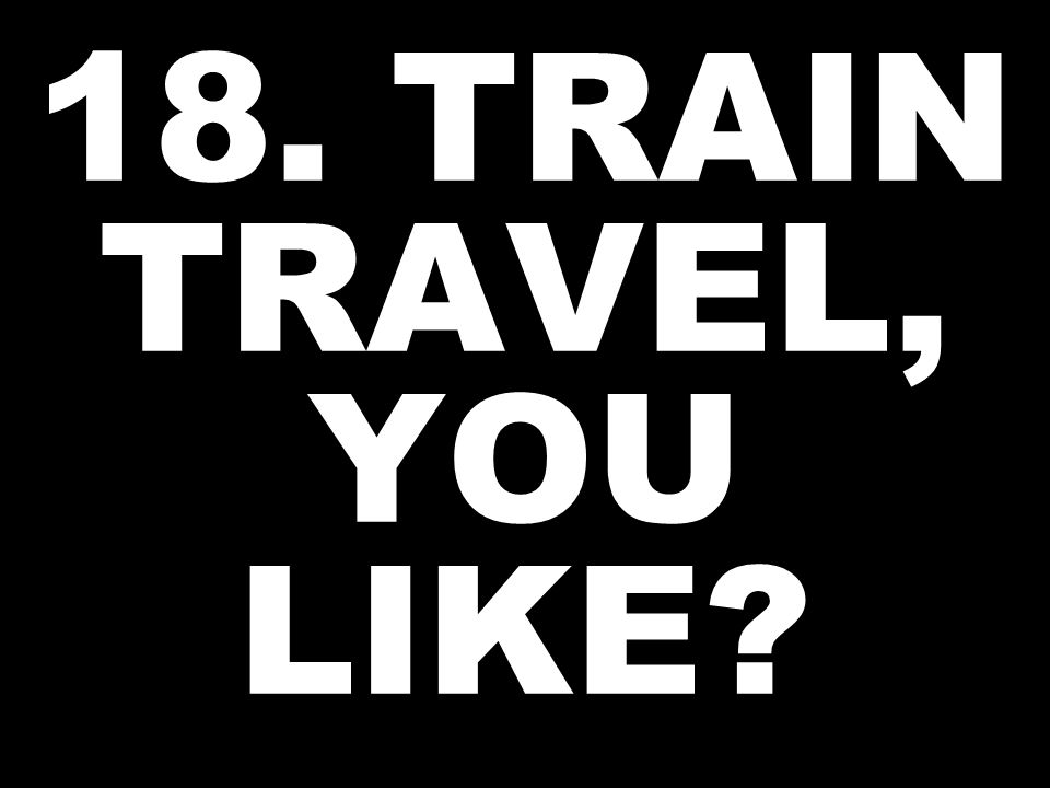 18. TRAIN TRAVEL, YOU LIKE