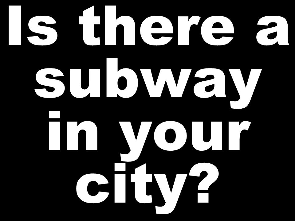 Is there a subway in your city